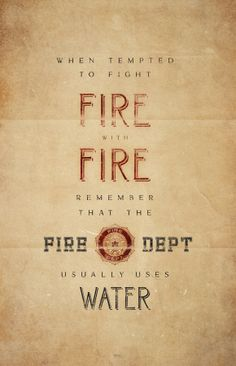 When tempted to fight fire with fire, remember that the Fire Dept usually uses water.  www.firefighterwife.com