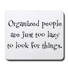 This is gonna be my new explanation for why I am organized... lol im not ocd im just too lazy to look for it.