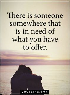 Quotes There is someone somewhere that is in need of what you have to offer.