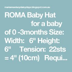 """ROMA Baby Hat  for a baby of 0 -3months Size: Width: 6"""" Height: 6""""   Tension: 22sts = 4"""" (10cm)  Requires: Around 20g of DK (8ply) yarn  Pattern: Using DK yarn and 4mm needles ~ Cast on 61sts 1st Row:  S1, knit to end of row Repeat this row 3 times more 5th Row:  S1, knit to end of row 6th Row:  S1, purl to last st, k1 Repeat the last 2 rows twice more  11th Row:  S1, knit to end of row Repeat this row 5 times more 17th Row:..."""