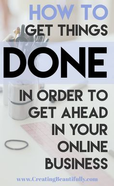 How To Get Things Done In Order To Get Ahead In Online Business - creating beautifully