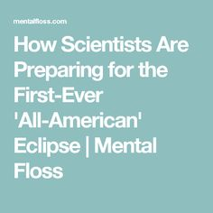 How Scientists Are Preparing for the First-Ever 'All-American' Eclipse | Mental Floss