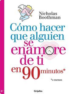 Cómo hacer que alguien se enamore de ti en 90 minutos Nicholas Boothman Comentarios: http://www.lecturalia.com/libro/81885/como-hacer-que-alguien-se-enamore-de-ti-en-90-minutos