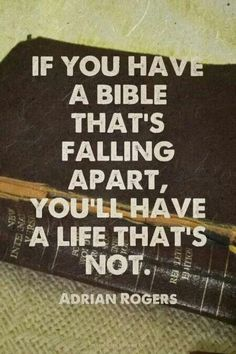 If you have a bible that's falling apart, you'll have a life that's not. -Adrian Rogers