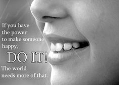 If you have the power to make someone happy, DO IT! The world needs more of that.