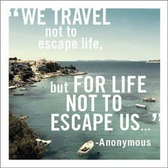 """We travel not to excape life, but for life not to escape us."""