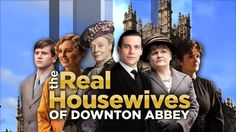 the real housewives of Downton Abbey