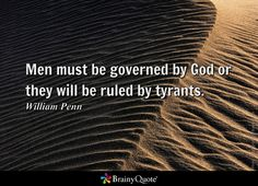 Men must be governed by God or they will be ruled by tyrants. - William Penn