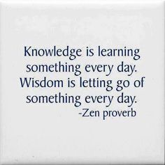 Knowledge is learning something every day. Wisdom is letting go of something every day ... Zen Proverb