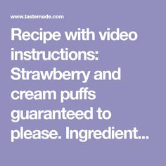 Recipe with video instructions: Strawberry and cream puffs guaranteed to please. Ingredients: 1 cup all-purpose flour, 3 1/2 ounces milk, 3 1/2 ounces water, 2 teaspoons sugar, 1/2 teaspoon salt,...