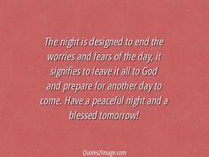 The night is designed to end the worries and fears of the day, it signifies to leave it all to God and prepare for another day to come. Have a peaceful night and a blessed tomorrow!