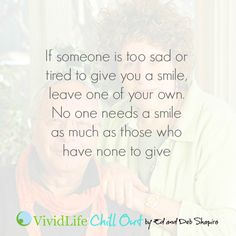If someone is too sad or tired to give you a smile, leave one of your own. No one needs a smile as much as those who have none to give.