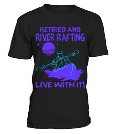 Retired And River Rafting Live With It Tshirt