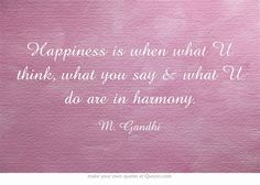 Happiness is when what U think, what you say & what U do are in harmony.