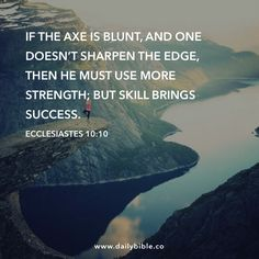 Ecclesiastes 10:10  If the axe is blunt, and one doesn't sharpen the edge, then he must use more strength; but skill brings success.