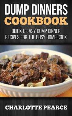Dump Dinners Cookbook: Quick & Easy Dump Dinner Recipes for the Busy Home Cook
