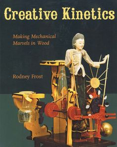 Creative Kinetics - Making Mechanical Marvels in Wood Kinetic Toys, Kinetic Art, Mixed Media Boxes, Marionette, Mechanical Art, Wood Toys, Stop Motion, Woodworking Crafts, Puppets