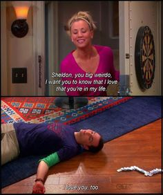"""Penny~ """"Sheldon, You Big Weirdo, I Want You to Know That I Love That You are in My Life!"""" Sheldon ~ """"I Love You, Too!"""" - Penny & Sheldon from Big Bang Theory"""