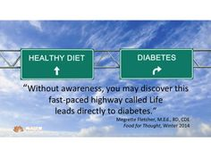 """""""Without awareness, you may discover this fast-paced highway called Life leads directly to diabetes."""" Megrette Fletcher MEd, RD, CDE"""
