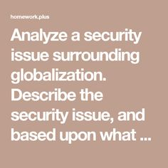 Analyze a security issue surrounding globalization. Describe the security issue, and based upon what you learned within this unit, provide at least two probable solutions to this global security problem