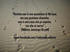"""""""Destino non è una questione di fortuna, ma una qustione di scelta; non è una cosa che si aspetta, ma che si cerca""""  (William Jennings Bryan)"""