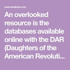 An overlooked resource is the databases available online with the DAR (Daughters of the American Revolution). In their Ancestor Database, the simple-style search form has you place a surname and given name for an ancestor who might have served in the military or as a civilian during the American Revolution.