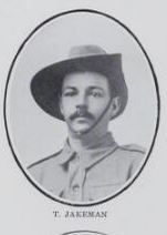 JAKEMAN,   Tom.   Private,   No.   2648.   Born  at   Maryborough   on   6th   June,   1883,   and   educated   at   Maryborough   and   Lakeside.   Son   of   the   late   James   and   the   late   Mary  Jakeman.