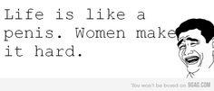 Life is like women..
