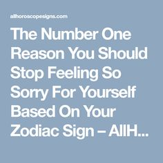 The Number One Reason You Should Stop Feeling So Sorry For Yourself Based On Your Zodiac Sign – AllHoroscopeSigns
