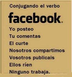Conjugando el verbo Facebook. Yo posteo. Tu comentas. ... Ninguno trabaja.