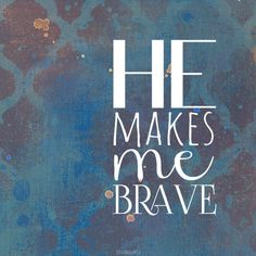 """He makes me brave"" be strong and courageous. do not be afraid. He will be with you wherever you go. Joshua 1:9"