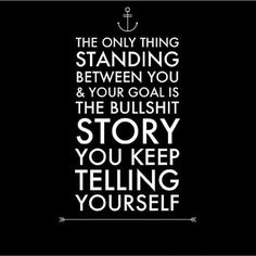 "Quote, words, goal, encouragement, motivation: ""The only thing standing between you and your goal is the bullshit story you keep telling yourself. Motivacional Quotes, Life Quotes Love, Great Quotes, Quotes To Live By, Inspirational Quotes, Funny Quotes, Famous Quotes, No Drama Quotes, Motivational Thoughts"