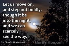 """""""Let us move on, and step out boldly, though it be into the night, and we can scarcely see the way."""" ~ Charles B Newcomb  claritytribe.com and www.facebook.com/claritytribe Photo Backgrounds, No Way, Clarity, Inspirational Quotes, Let It Be, Canning, Facebook, Night, Life Coach Quotes"""