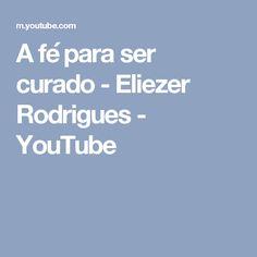 A fé para ser curado - Eliezer Rodrigues - YouTube