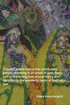 O queen, please rescue this unfortunate person, drowning in an ocean of pain. Place him on the strong boat of your mercy and carry him to the wonderful realm of Your lotus feet.