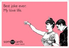 Best joke ever: My love life.