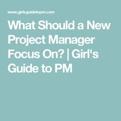 What Should a New Project Manager Focus On?   Girl's Guide to PM