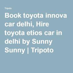 Book toyota innova car delhi, Hire toyota etios car in delhi by Sunny Sunny   Tripoto