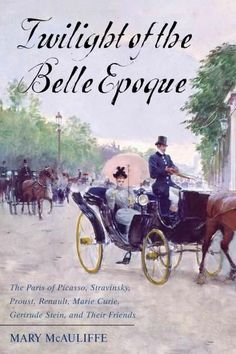 Twilight of the Belle Epoque: The Paris of Picasso, Stravinsky, Proust, Renault, Marie Curie, Gertrude Stein, and...