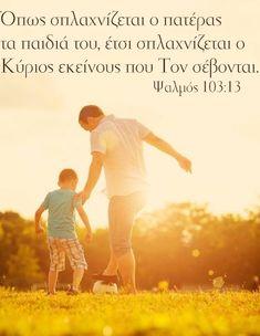 Όπως σπλαχνίζεται ο πατέρας τα παιδιά του, έτσι σπλαχνίζεται ο Κύριος εκείνους που Τον σέβονται. Ψαλμός 103:13 Faith, Couple Photos, Couples, Quotes, Life, Inspiration, Greeks, Image, Verses