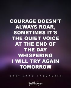 """""""Courage doesn't always roar, sometimes it's the quiet voice at the end of the day whispering 'I will try again tomorrow""""   ― Mary Anne Radmacher"""
