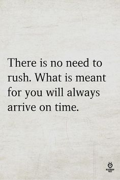 There is no need to rush. What is meant for you will always arrive on time.