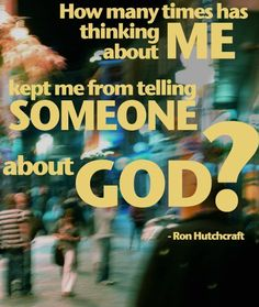 How many times has thinking about me kept me from telling someone about God? - Ron Hutchcraft