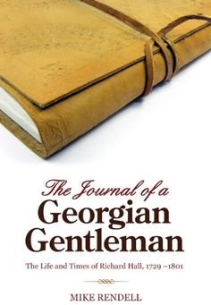 the journal of a georgian gentleman the life and times of richard hall 1729