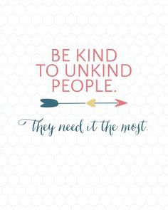 QUOTES ~ KINDNESS MATTERS  BE KIND TO UNKIND PEOPLE.  》》》》--------  >>>> they need it the most.