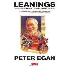 Leanings: The Best of Peter Egan from Cycle World Magazine (Paperback)  http://www.amazon.com/dp/0760336571/?tag=gatewaylapt0f-20  0760336571