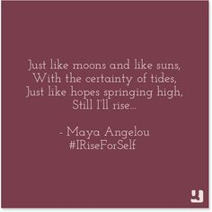 """Just like moons and like suns, With the certainty of tides, Just like hopes springing high, Still I'll rise..."" Maya Angelou"