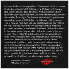"""I am not the first person you loved. You are not the first person I looked at with... ~ Clementine von Radics, """"Mouthful of Forever"""""""