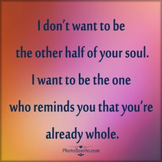 """""""I don't want to be the other half of your soul. I want to be the one who reminds you that you're already whole."""""""