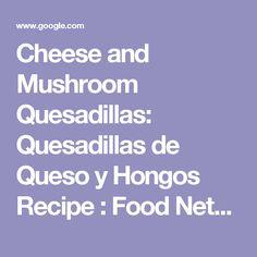 Cheese and Mushroom Quesadillas: Quesadillas de Queso y Hongos Recipe : Food Network